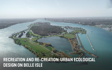 Recreation and Re-Creation: Urban Ecological Design on Belle Isle